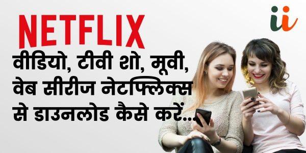 नेटफ्लिक्स से ऐसे करें डाउनलोड फिल्में, टीवी शो और वेब सीरीज़ | Netflix movies download