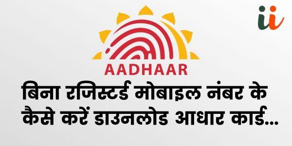 बिना रजिस्टर्ड मोबाइल नंबर के कैसे करें डाउनलोड आधार कार्ड | Aadhar card download without mobile number